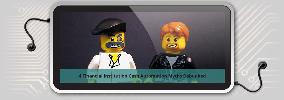4 Financial Institution Cash Automation Myths Debunked