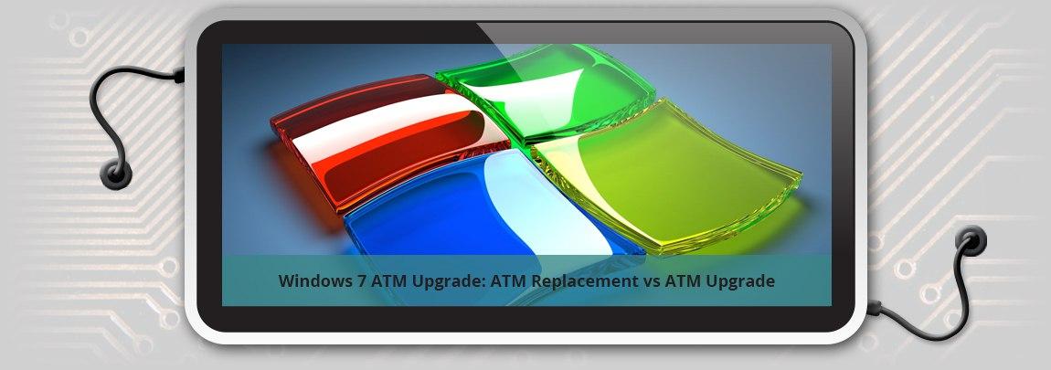Windows 7 ATM Upgrade: ATM Replacement vs ATM Upgrade