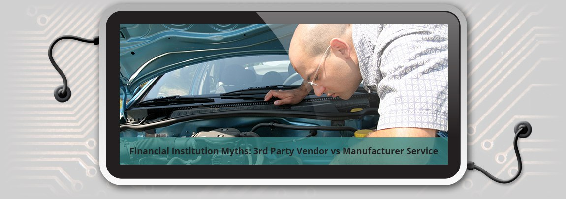 Financial Institution Myths: 3rd Party Vendor vs Manufacturer Service