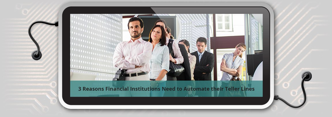 3_Reasons_Financial_Institutions_Need_to_Automate_their_Teller_Lines-1
