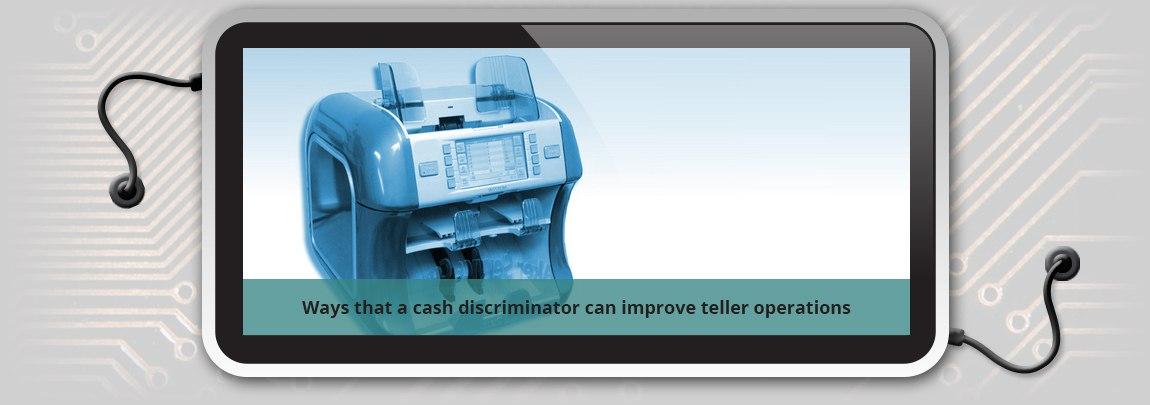 Ways that a cash discriminator can improve teller operations