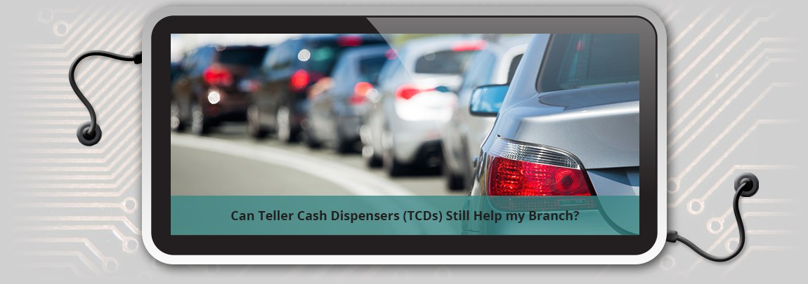 Can Teller Cash Dispensers (TCDs) Still Help my Branch?