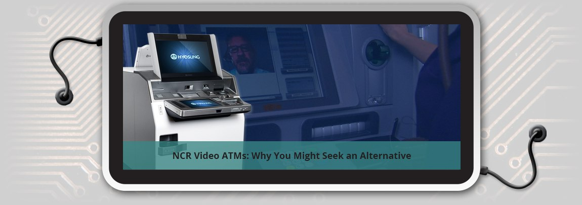 NCR Video ATMs: Why You Might Seek an Alternative