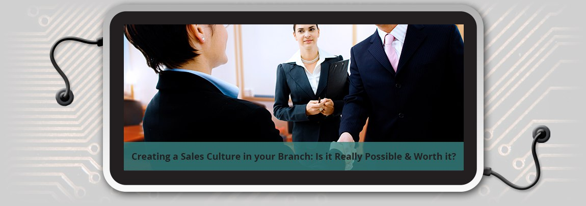 Creating a Sales Culture in your Branch: Is it Possible and Worth it?