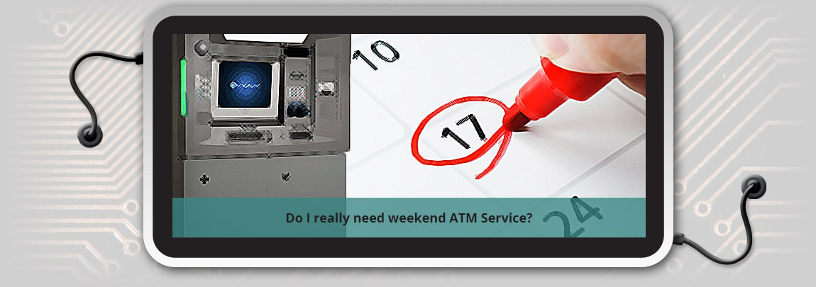 Do I really need weekend ATM Service?