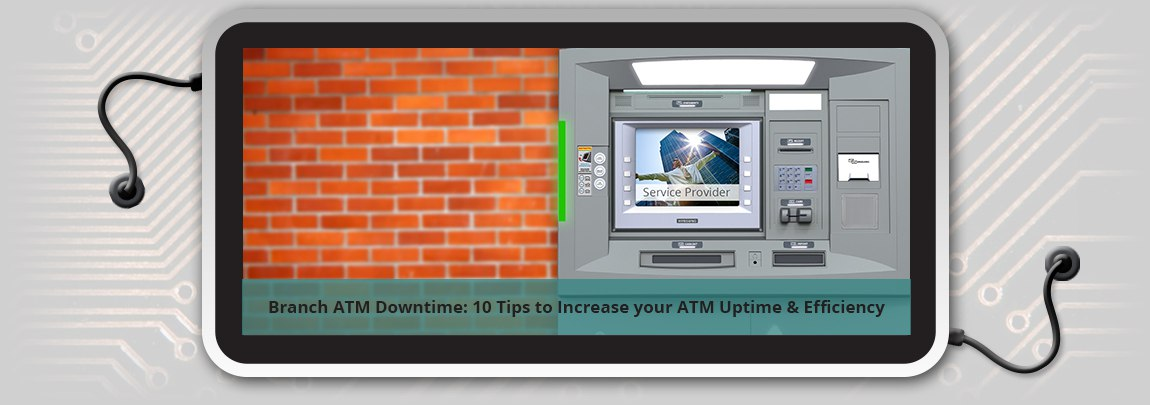 Branch ATM Downtime: 10 Tips to Increase your ATM Uptime & Efficiency