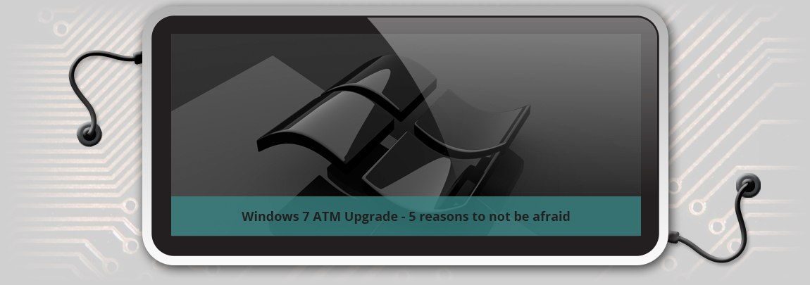Windows 7 ATM Upgrade - 5 reasons to not be afraid