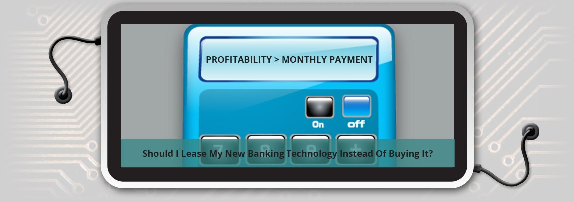 Should I Lease My New Banking Technology Instead Of Buying It?
